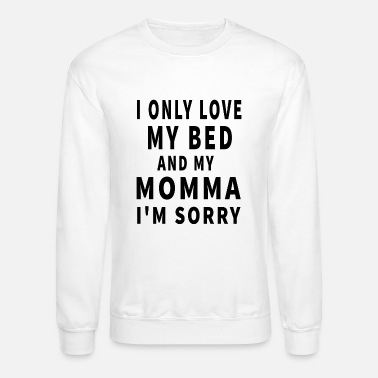 Bed I Only Love My Bed And My Momma I m Sorry - Unisex Crewneck Sweatshirt