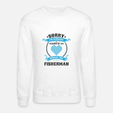 Fisherman Sorry I'm Already Taken By A Smokin Hot Fisherman - Unisex Crewneck Sweatshirt