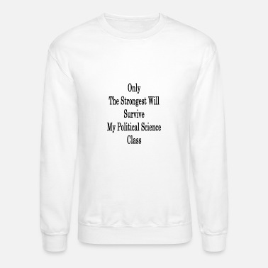 Science Student only_the_strongest_will_survive_my_polit - Unisex Crewneck Sweatshirt