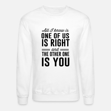 All I know is one of is right - Unisex Crewneck Sweatshirt