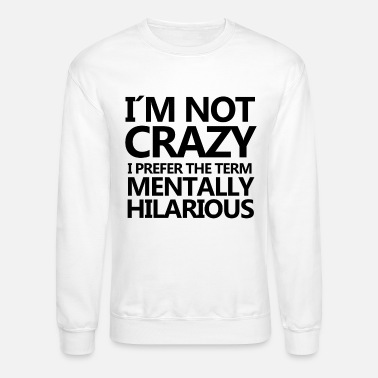 Birthday Present I AM NOT CRAZY I PREFER MENTALLY HILARIOUS GIFT - Unisex Crewneck Sweatshirt