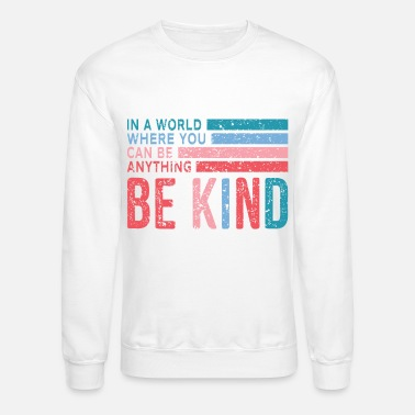 Can in the World Where You Can Be Anything Be Kind - Unisex Crewneck Sweatshirt