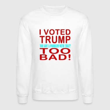 I Voted Trump... You Got a Problem with That? - Crewneck Sweatshirt