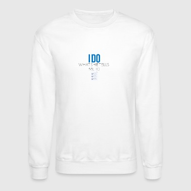 I do what she tells me to do - Crewneck Sweatshirt