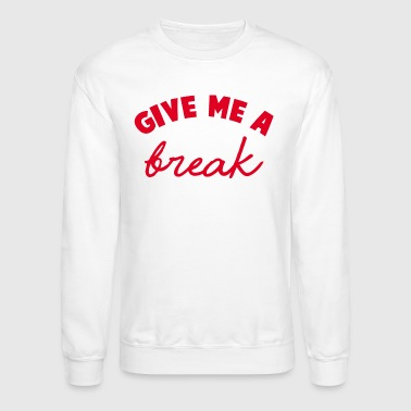 GIVE ME A BREAK - Crewneck Sweatshirt