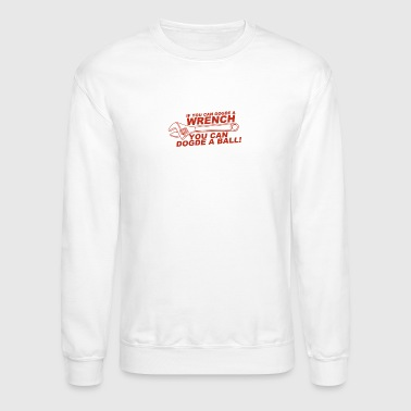 If You Can Dodge A Wrench You Can Dodge A Ball - Crewneck Sweatshirt