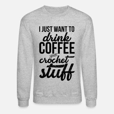 Crochet I Just Want To Drink Coffee And Crochet Stuff - Unisex Crewneck Sweatshirt