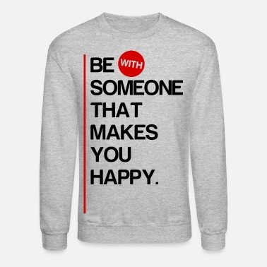 Be (With) Someone That Makes You Happy - Unisex Crewneck Sweatshirt