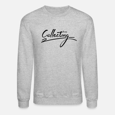 Collections Collecting Collecting Collecting Collecting - Unisex Crewneck Sweatshirt