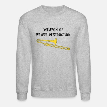 Brass Funny trombone Gift, Weapon of brass destruction - Unisex Crewneck Sweatshirt