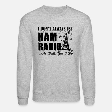 Ham I Don't Always Use Ham Radio Shirt - Unisex Crewneck Sweatshirt
