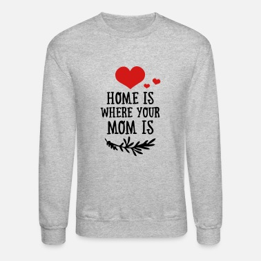 Funny Valetines Day Home is where your Mom is - Mother's Day - Unisex Crewneck Sweatshirt