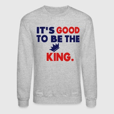 Its Good To Be The King It's Good To Be The King. - Crewneck Sweatshirt