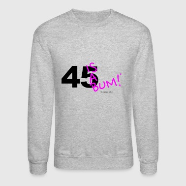 45 Is A Bum! - Crewneck Sweatshirt