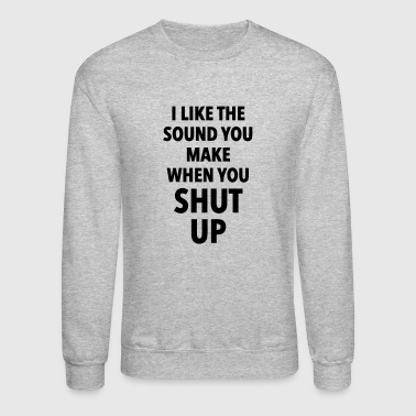 I LIKE THE SOUND OF SHUT UP - Crewneck Sweatshirt