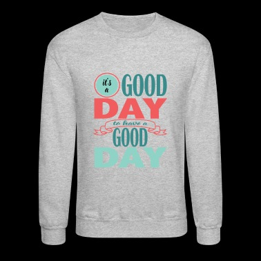 It's a Good Day to Have a Good Day - Crewneck Sweatshirt