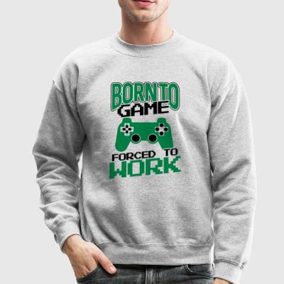Born to Game! Forced to Work! - Crewneck Sweatshirt