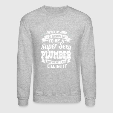 I'D Grow Up To Be A Super Sexy Plumber - Crewneck Sweatshirt
