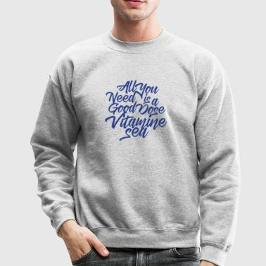 All you need is a good dose vitamine sea - Crewneck Sweatshirt