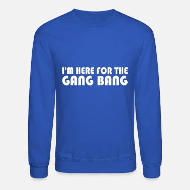 Gang Bang Im Here For The Gang Bang - Unisex Crewneck Sweatshirt