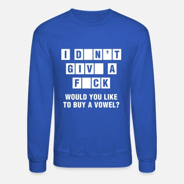 Fuck You I Don't Give A Fuck Would You Like To Buy A Vowel? - Unisex Crewneck Sweatshirt