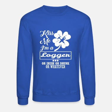 Kiss Me Im Irish Kiss Me Im Logger Irish Drunk Whatever - Unisex Crewneck Sweatshirt