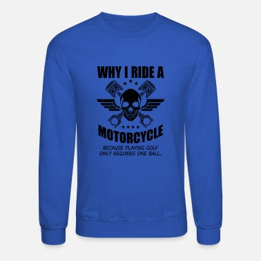 Why i ride motorcycle sarcasm - Crewneck Sweatshirt