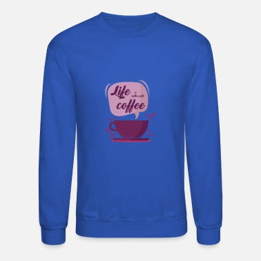 Life is better with coffee - Unisex Crewneck Sweatshirt