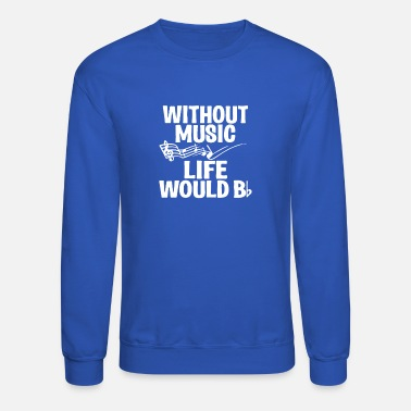 Without Without Music Life Would B Flat - Unisex Crewneck Sweatshirt