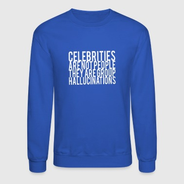 Celebrities Are Not People They Are Group Hallucin - Crewneck Sweatshirt