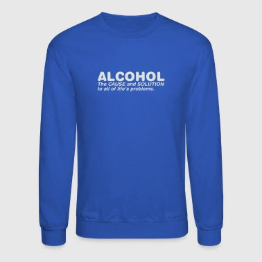 Cause Alcohol The Cause And Solution To All Of Life s Pr - Crewneck Sweatshirt