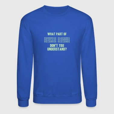 What Part Of Binary Code Don t You Understand - Crewneck Sweatshirt