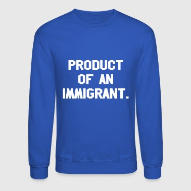 Product Of An Immigrant - Crewneck Sweatshirt