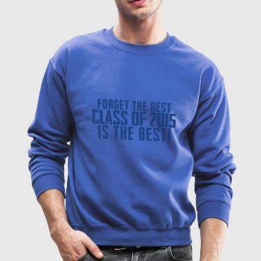 Forget The Rest Class of 2015 Is The Best - Crewneck Sweatshirt