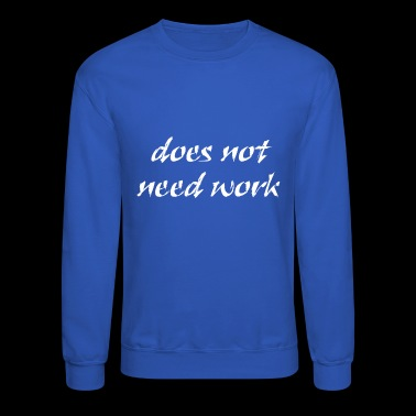 Does Not Need Work - Crewneck Sweatshirt