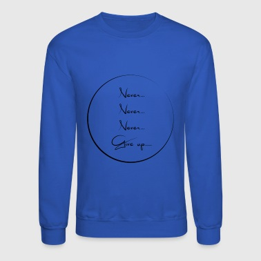Never never never give up - Crewneck Sweatshirt