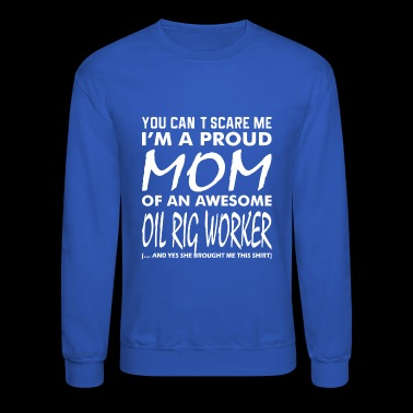 You Cant Scare Me Proud Mom Awesome Oil Rig Worker - Crewneck Sweatshirt