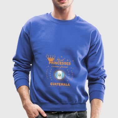 love princesses come from GUATEMALA - Crewneck Sweatshirt