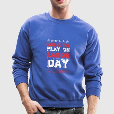 Labor All Year Play On Labor Day - Crewneck Sweatshirt