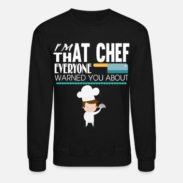 Cooking I'm That Chef Everyone Warned You About T Shirt - Crewneck Sweatshirt
