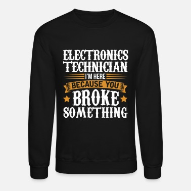 Electronics Electronics Technician Here Because You Broke Some - Unisex Crewneck Sweatshirt
