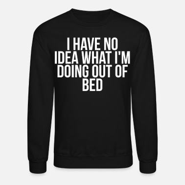 Sarcasm I Have No Idea What I'm Doing Out Of Bed - Crewneck Sweatshirt