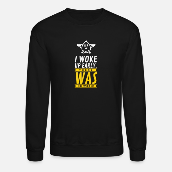 Early Hoodies & Sweatshirts - I Woke Up Early. There Was No Worm! - Unisex Crewneck Sweatshirt black
