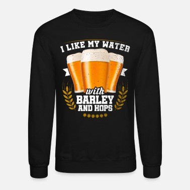 Craft Beer I Like My Water With Barley And Hops - Unisex Crewneck Sweatshirt