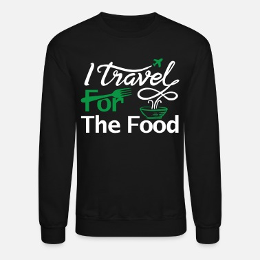 Food I travel for the food Shirt foodie world traveller - Unisex Crewneck Sweatshirt