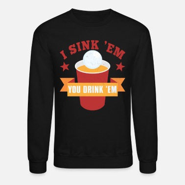 College Drinking I Sink Em You Drink Em Beer Pong College Drinking - Unisex Crewneck Sweatshirt