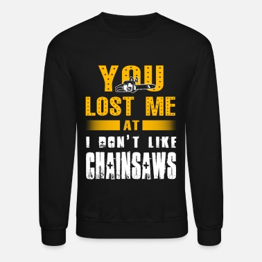 Chainsaw You lose me at Chainsaws T-Shirts - Crewneck Sweatshirt