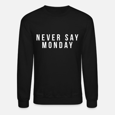 Never Say Monday Never say monday - Unisex Crewneck Sweatshirt