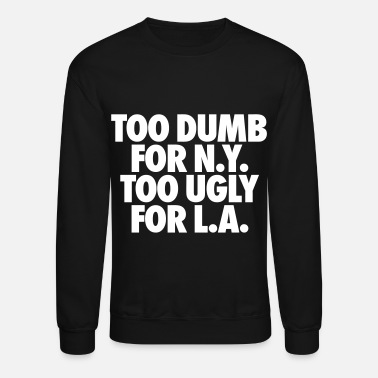 Ny Too Dumb For New York Too Ugly For LA - Unisex Crewneck Sweatshirt