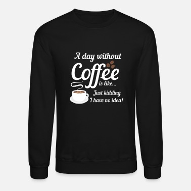Wanted A Day Without Coffee is Like I Have No Idea - Unisex Crewneck Sweatshirt